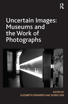 Uncertain Images: Museums and the Work of Photographs