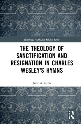 The Theology of Sanctification and Resignation in Charles Wesley's Hymns: 1st Edition (Hardback) book cover