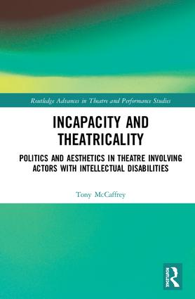 Incapacity and Theatricality: Politics and Aesthetics in Theatre Involving Actors with Intellectual Disabilities book cover