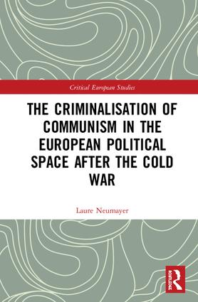 The Criminalisation of Communism in the European Political Space after the Cold War book cover