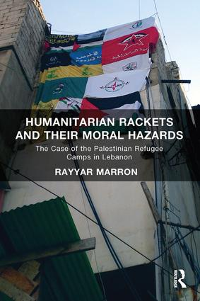 Humanitarian Rackets and their Moral Hazards: The Case of the Palestinian Refugee Camps in Lebanon, 1st Edition (Paperback) book cover