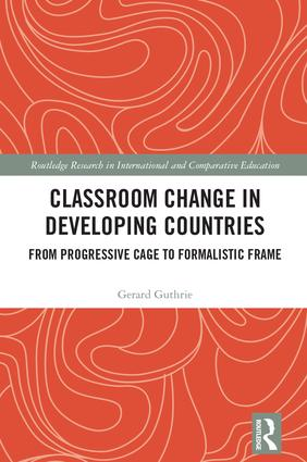 Classroom Change in Developing Countries: From Progressive Cage to Formalistic Frame, 1st Edition (Hardback) book cover