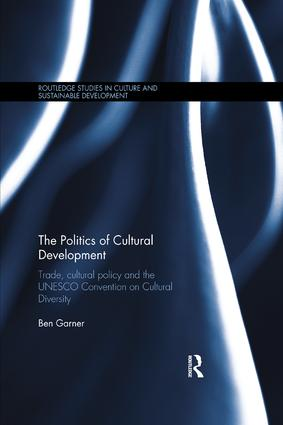 The Politics of Cultural Development: Trade, cultural policy and the UNESCO Convention on Cultural Diversity book cover