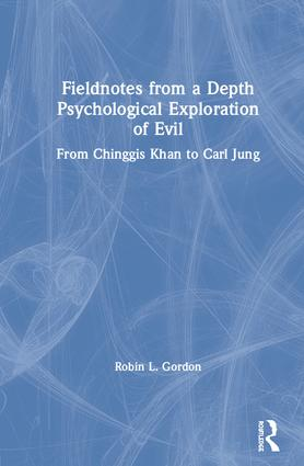 Fieldnotes from a Depth Psychological Exploration of Evil: From Chinggis Khan to Carl Jung, 1st Edition (Hardback) book cover