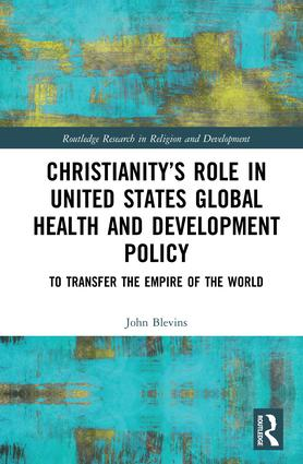 Christianity's Role in United States Global Health and Development Policy: To Transfer the Empire of the World, 1st Edition (Hardback) book cover