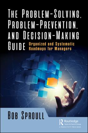 The Problem-Solving, Problem-Prevention, and Decision-Making Guide: Organized and Systematic Roadmaps for Managers book cover