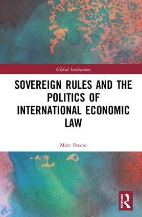 Sovereign Rules and the Politics of International Economic Law: 1st Edition (Hardback) book cover