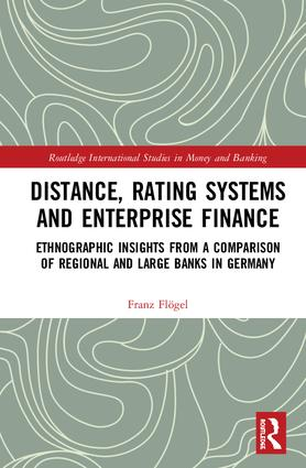 Distance, Rating Systems and Enterprise Finance: Ethnographic Insights from a Comparison of Regional and Large Banks in Germany book cover