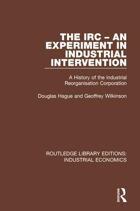 The IRC - An Experiment in Industrial Intervention: A History of the Industrial Reorganisation Corporation book cover