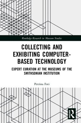 Collecting and Exhibiting Computer-Based Technology: Expert Curation at the Museums of the Smithsonian Institution, 1st Edition (e-Book) book cover