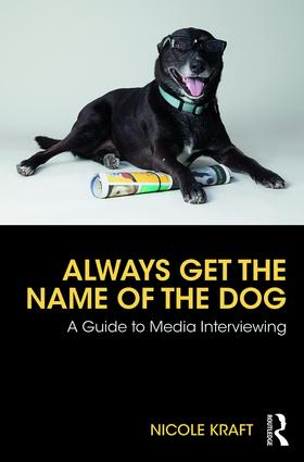 Always Get the Name of the Dog: A Guide to Media Interviewing book cover
