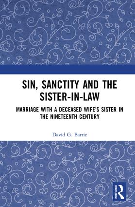 Sin, Sanctity and the Sister-in-Law: Marriage with a Deceased Wife's Sister in the Nineteenth Century, 1st Edition (Hardback) book cover
