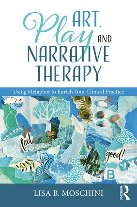 Art, Play, and Narrative Therapy: Using Metaphor to Enrich Your Clinical Practice book cover