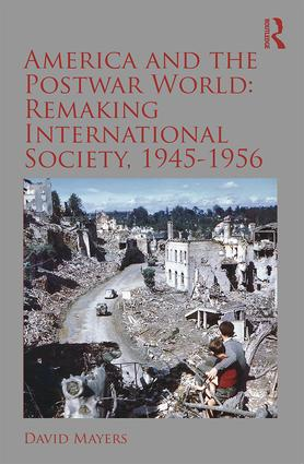 America and the Postwar World: Remaking International Society, 1945-1956: 1st Edition (Paperback) book cover
