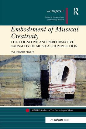 Embodiment of Musical Creativity: The Cognitive and Performative Causality of Musical Composition book cover