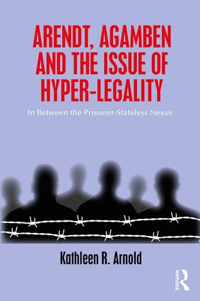 Arendt, Agamben and the Issue of Hyper-Legality: In Between the Prisoner-Stateless Nexus book cover
