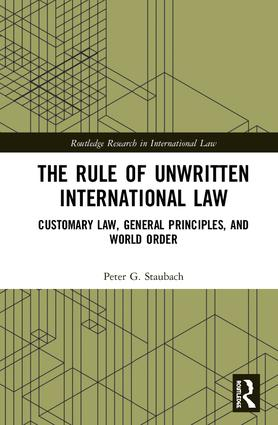 The Rule of Unwritten International Law: Customary Law, General Principles, and World Order, 1st Edition (Hardback) book cover