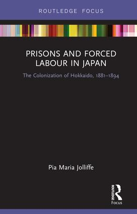 Prisons and Forced Labour in Japan: The Colonization of Hokkaido, 1881-1894, 1st Edition (Hardback) book cover