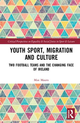 Youth Sport, Migration and Culture: Two Football Teams and the Changing Face of Ireland book cover