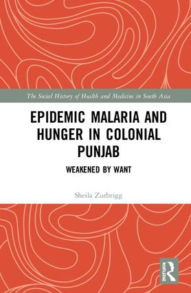 Epidemic Malaria and Hunger in Colonial Punjab: Weakened by Want book cover
