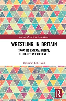 Wrestling in Britain: Sporting Entertainments, Celebrity and Audiences, 1st Edition (Hardback) book cover