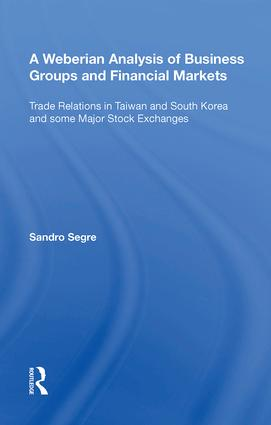 A Weberian Analysis of Business Groups and Financial Markets: Trade Relations in Taiwan and Korea and some Major Stock Exchanges, 1st Edition (Hardback) book cover
