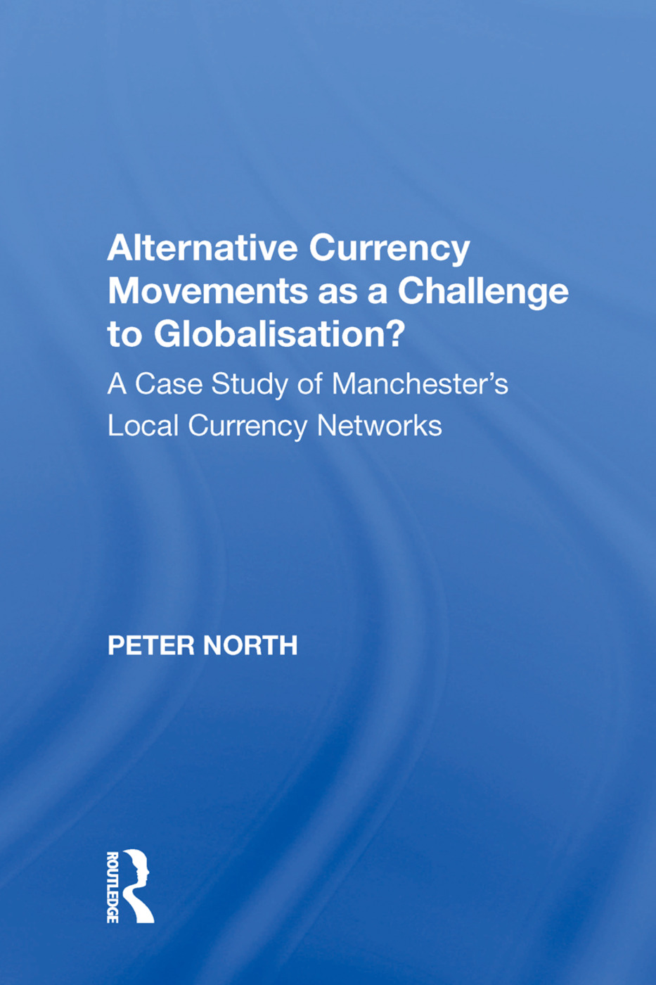 Alternative Currency Movements as a Challenge to Globalisation?: A Case Study of Manchester's Local Currency Networks, 1st Edition (Hardback) book cover
