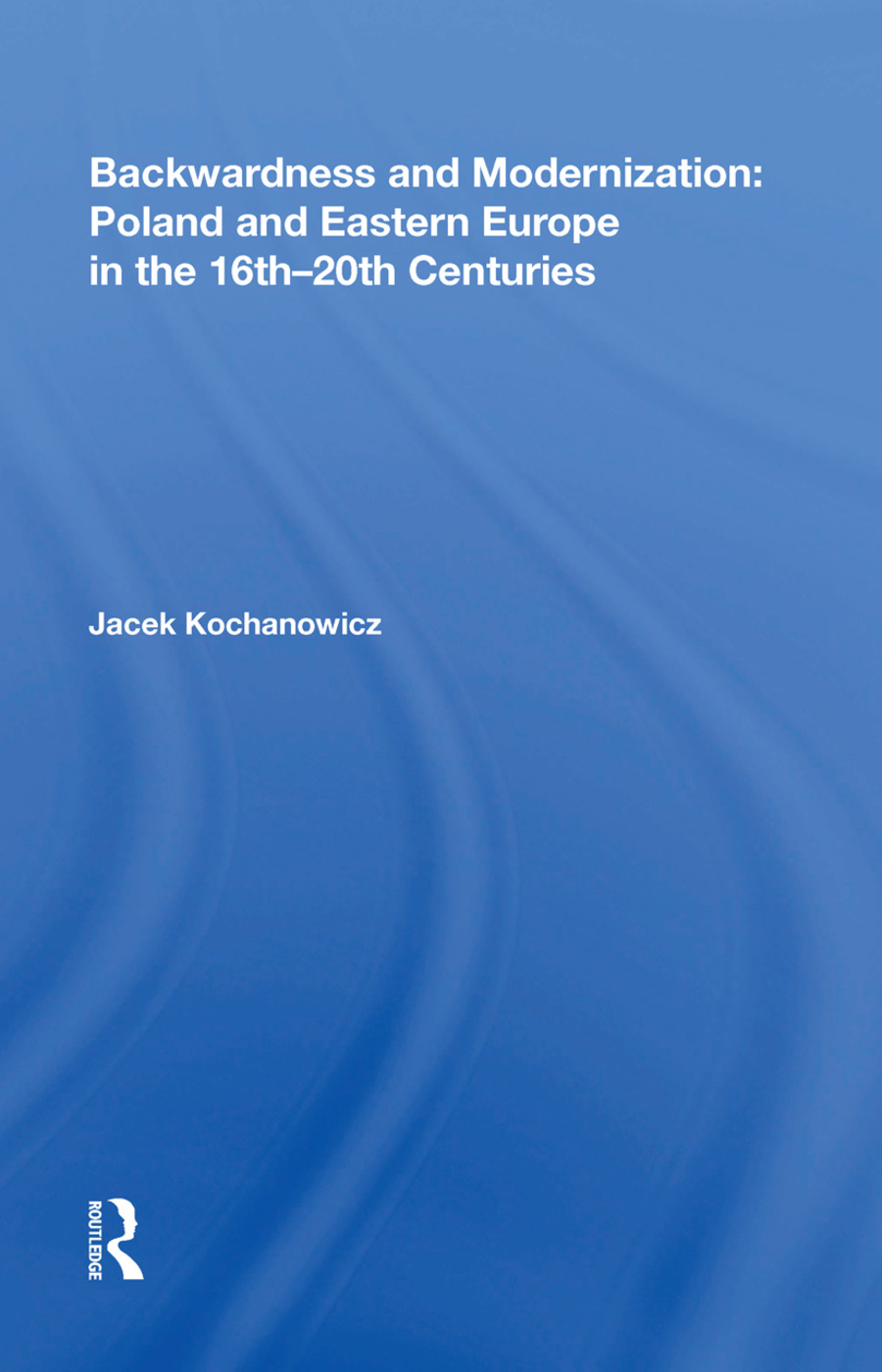 Backwardness and Modernization: Poland and Eastern Europe in the 16th�20th Centuries: 1st Edition (Hardback) book cover