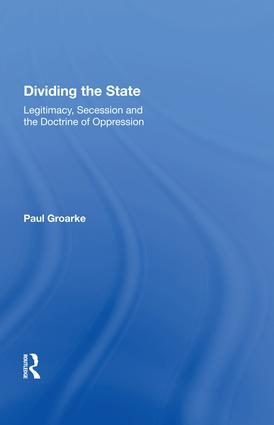 Dividing the State: Legitimacy, Secession and the Doctrine of Oppression, 1st Edition (Hardback) book cover