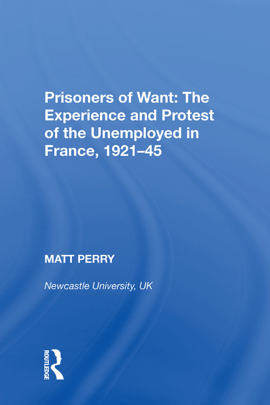 Prisoners of Want: The Experience and Protest of the Unemployed in France, 1921�45: 1st Edition (Hardback) book cover