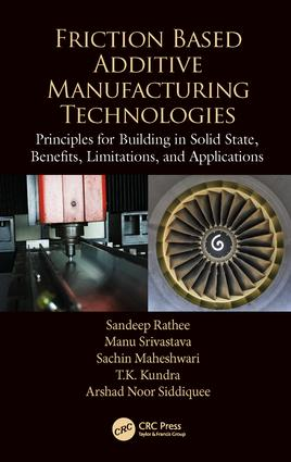 Friction Based Additive Manufacturing Technologies: Principles for Building in Solid State, Benefits, Limitations, and Applications, 1st Edition (Hardback) book cover