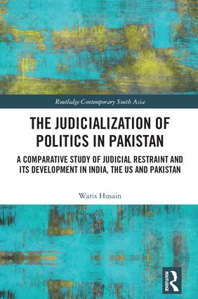 The Judicialization of Politics in Pakistan: A Comparative Study of Judicial Restraint and its Development in India, the US and Pakistan, 1st Edition (Hardback) book cover