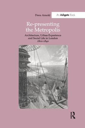 Re-Presenting the Metropolis: Architecture, Urban Experience and Social Life in London 1800–1840 book cover