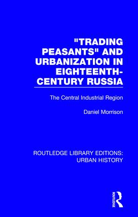 Trading Peasants and Urbanization in Eighteenth-Century Russia: The Central Industrial Region, 1st Edition (Hardback) book cover