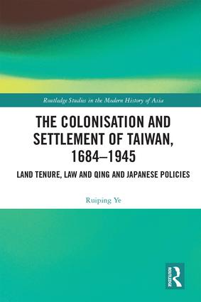 The Colonisation and Settlement of Taiwan, 1684–1945: Land Tenure, Law and Qing and Japanese Policies book cover