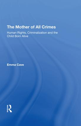 The Mother of All Crimes: Human Rights, Criminalization and the Child Born Alive, 1st Edition (Hardback) book cover