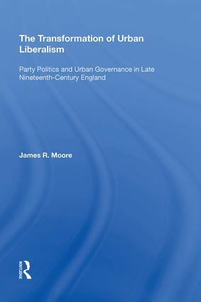 The Transformation of Urban Liberalism: Party Politics and Urban Governance in Late Nineteenth-Century England, 1st Edition (Hardback) book cover