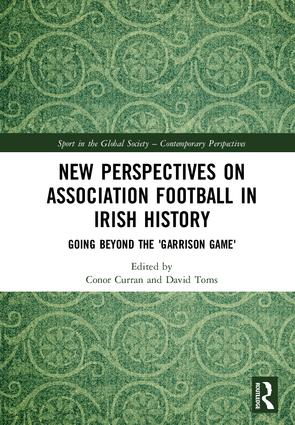 New Perspectives on Association Football in Irish History: Going beyond the 'Garrison Game' book cover
