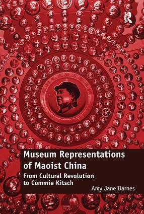 Museum Representations of Maoist China: From Cultural Revolution to Commie Kitsch, 1st Edition (e-Book) book cover