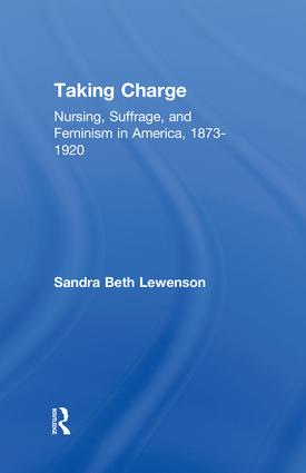 Taking Charge: Nursing, Suffrage, and Feminism in America, 1873-1920, 1st Edition (Hardback) book cover