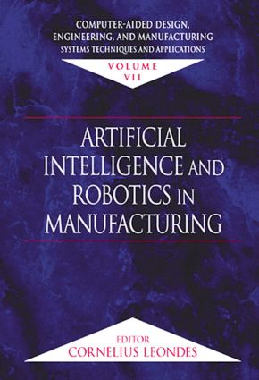 Computer-Aided Design, Engineering, and Manufacturing: Systems Techniques and Applications, Volume VII, Artificial Intelligence and Robotics in Manufacturing, 1st Edition (Hardback) book cover