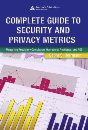 Complete Guide to Security and Privacy Metrics: Measuring Regulatory Compliance, Operational Resilience, and ROI, 1st Edition (Hardback) book cover
