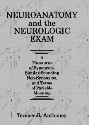 Neuroanatomy and the Neurologic Exam: A Thesaurus of Synonyms, Similar-Sounding Non-Synonyms, and Terms of Variable Meaning, 1st Edition (Hardback) book cover