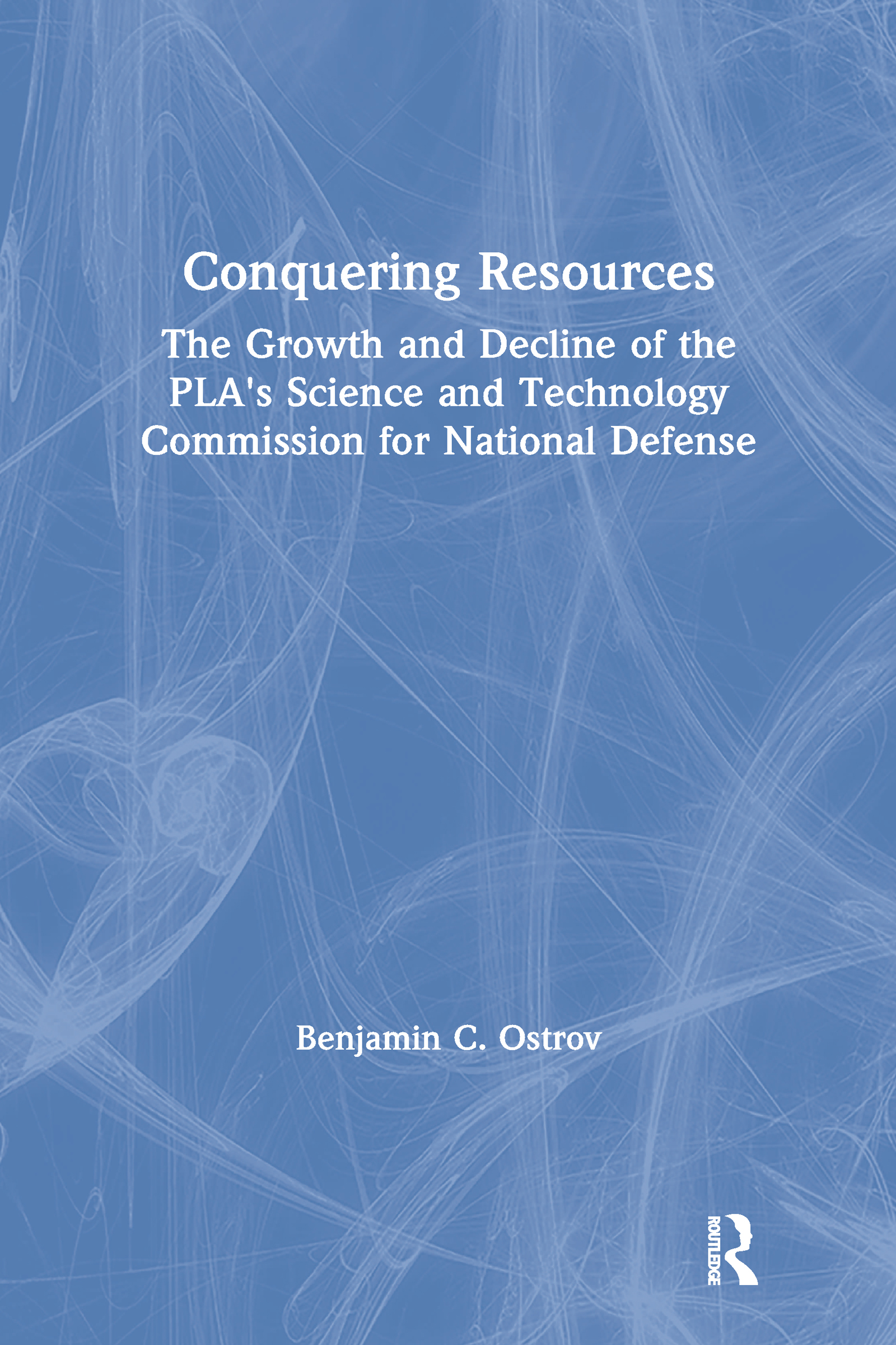 Conquering Resources: The Growth and Decline of the PLA's Science and Technology Commission for National Defense: The Growth and Decline of the PLA's Science and Technology Commission for National Defense book cover