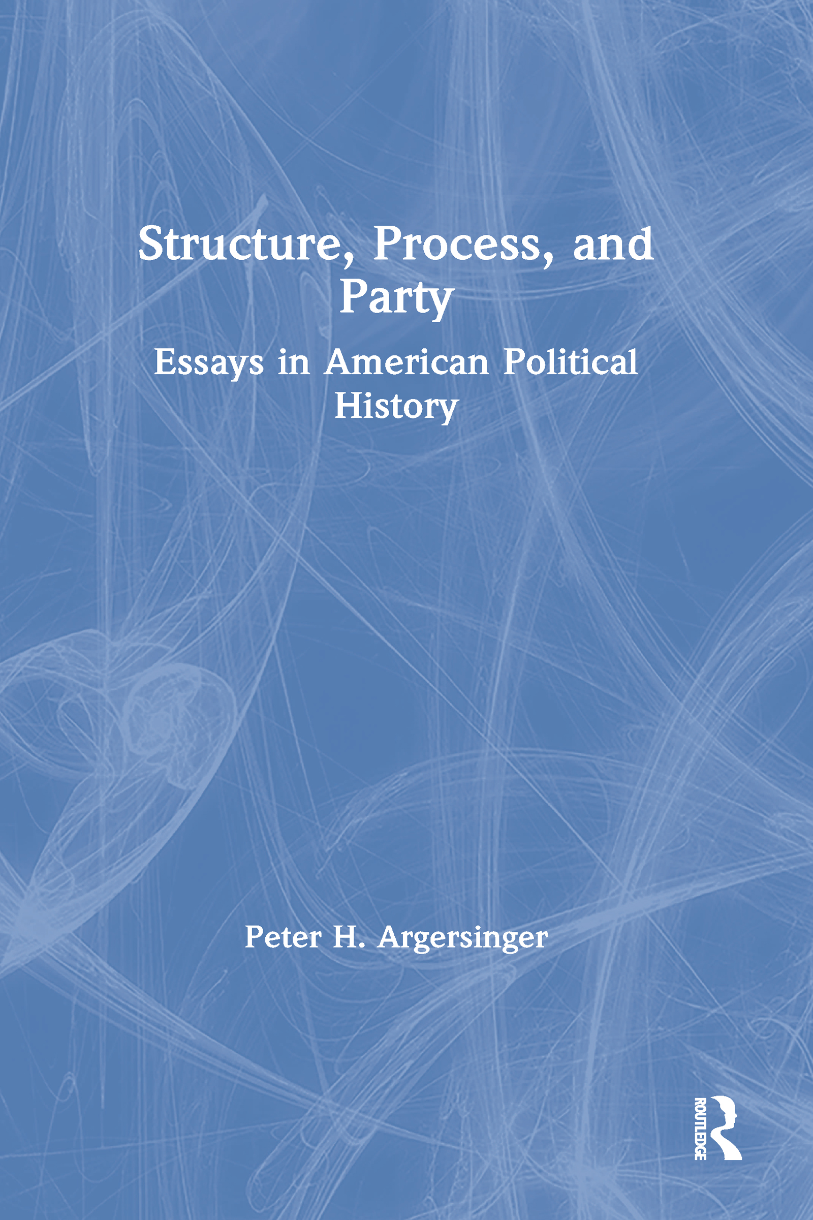 Structure, Process and Party:: Essays in American Political History book cover