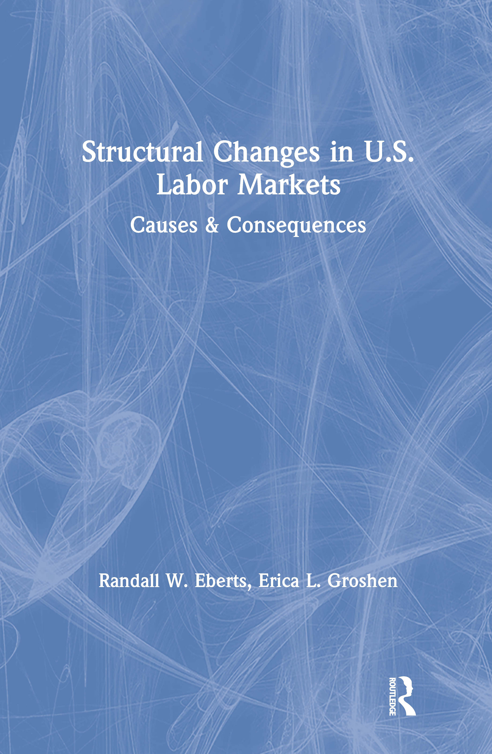 Structural Changes in U.S. Labour Markets: Causes and Consequences: Causes and Consequences, 1st Edition (Hardback) book cover