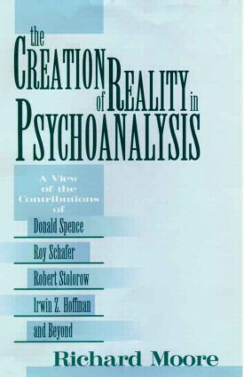 The Creation of Reality in Psychoanalysis: A View of the Contributions of Donald Spence, Roy Schafer, Robert Stolorow, Irwin Z. Hoffman, and Beyond, 1st Edition (Hardback) book cover