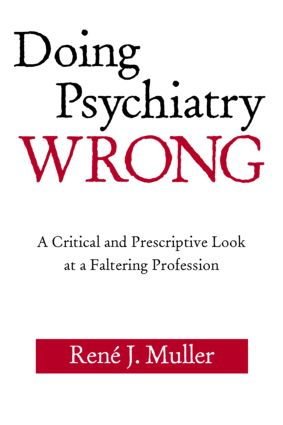 Doing Psychiatry Wrong: A Critical and Prescriptive Look at a Faltering Profession, 1st Edition (Paperback) book cover