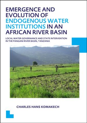 Emergence and Evolution of Endogenous Water Institutions in an African River Basin: Local Water Governance and State Intervention in the Pangani River Basin, Tanzania, UNESCO-IHE PhD Thesis, 1st Edition (Paperback) book cover