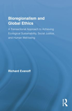 Bioregionalism and Global Ethics: A Transactional Approach to Achieving Ecological Sustainability, Social Justice, and Human Well-being, 1st Edition (Paperback) book cover